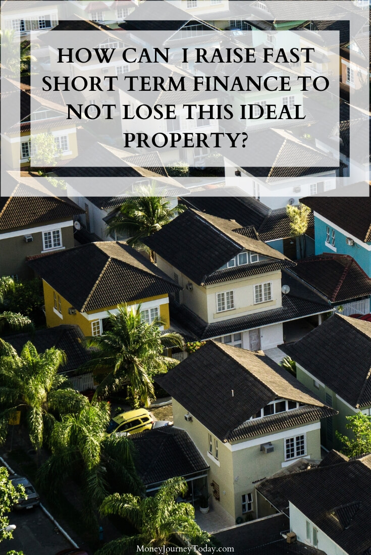 How Can I Raise Fast Short Term Finance to Not Lose This Ideal Property